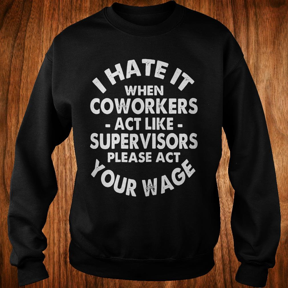 Cute I hate it when coworkers act like supervisors please act your wage shirt Sweatshirt Unisex