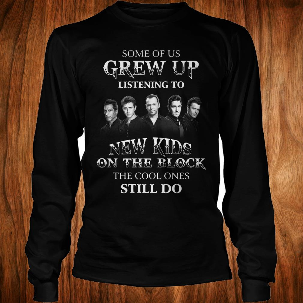 Nice Some of us grew up listening to New Kids On The Block the cool ones still do shirt
