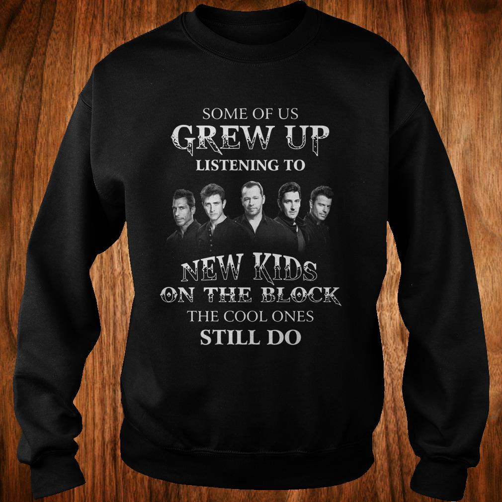 Nice Some of us grew up listening to New Kids On The Block the cool ones still do shirt Sweatshirt Unisex