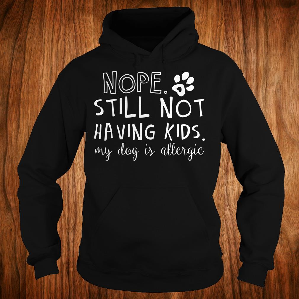 Official Nope Still Not Having Kids My Dog Is Allergic shirt Hoodie