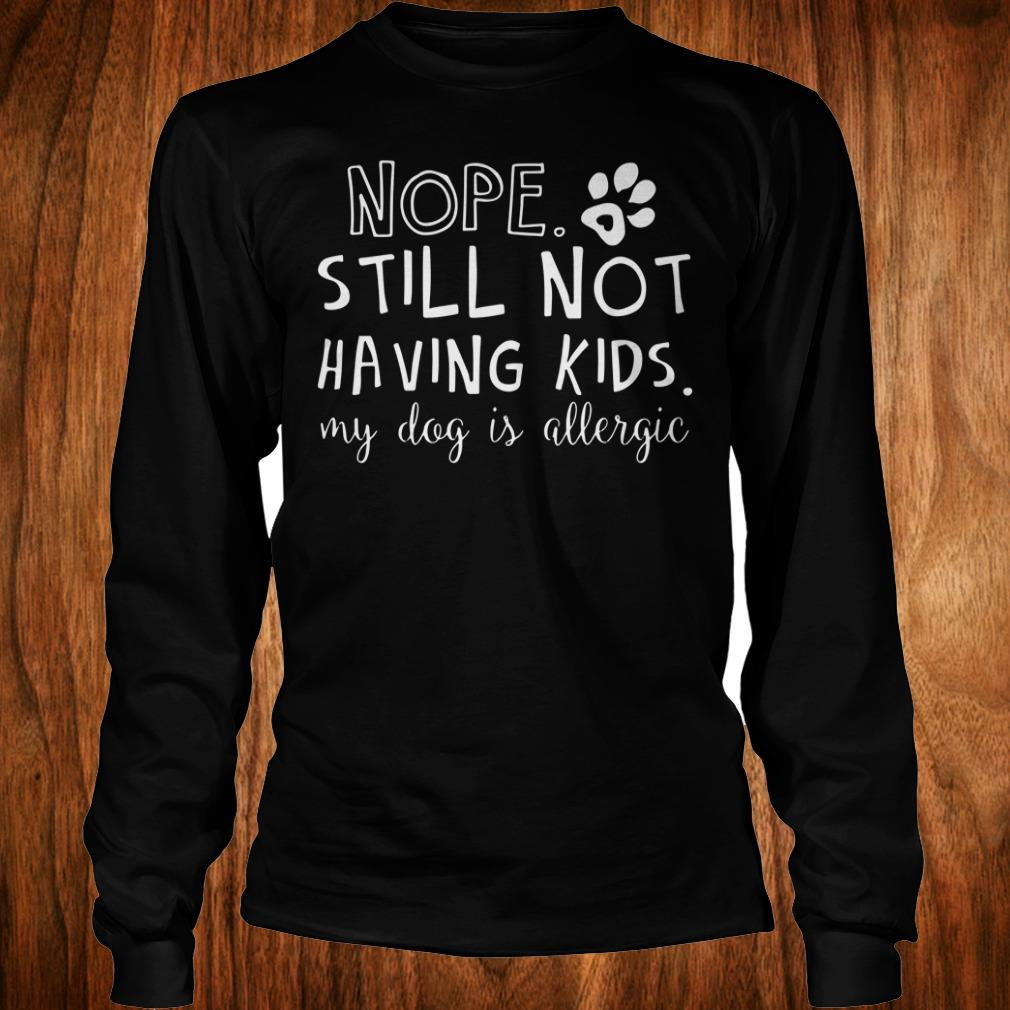 Official Nope Still Not Having Kids My Dog Is Allergic shirt