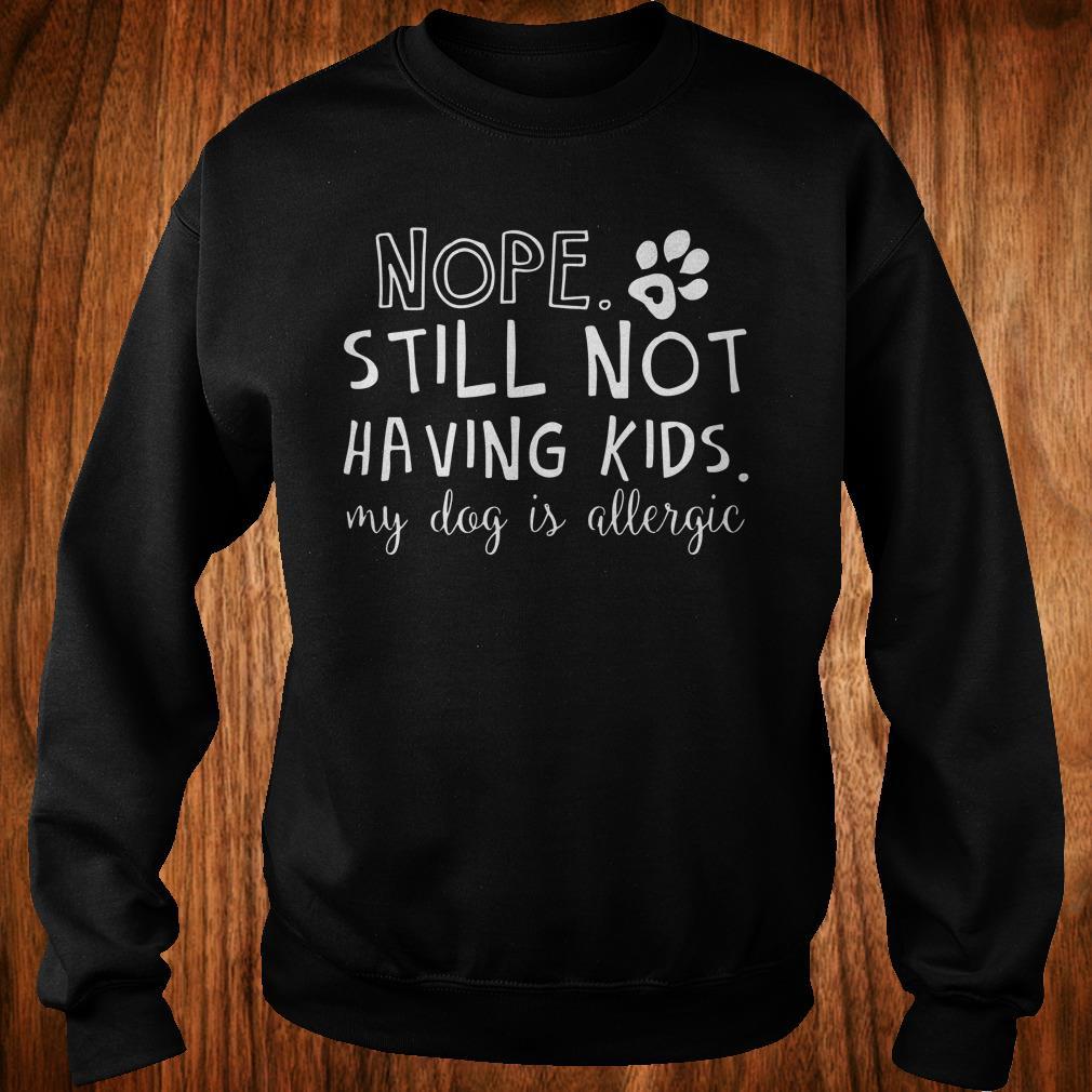 Official Nope Still Not Having Kids My Dog Is Allergic shirt Sweatshirt Unisex