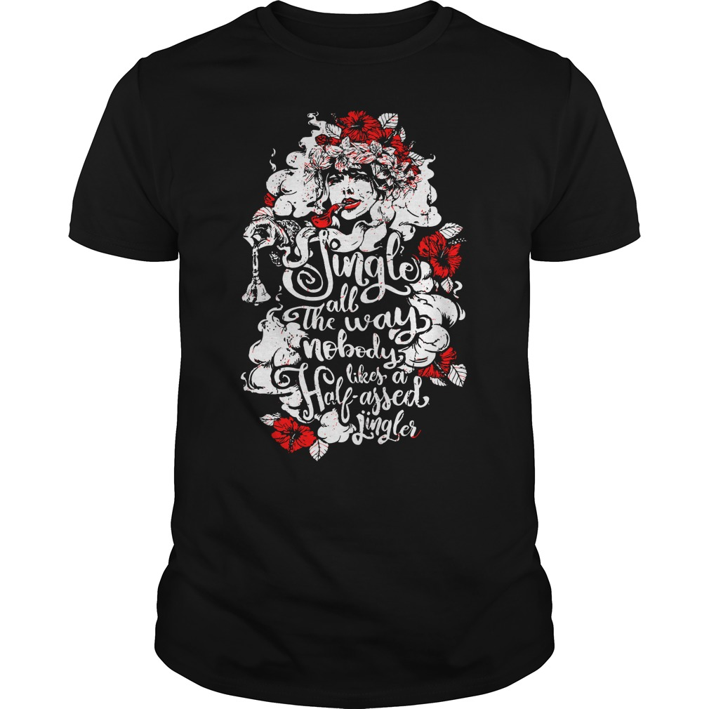 Official Woman flower Jingle all the way nobody likes a half assed jingler shirt