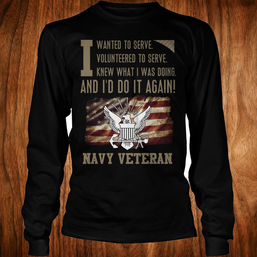 Original I wanted to serve volunteered to serve knew what i was doing and I'd do it again navy veteran shirt Longsleeve Tee Unisex