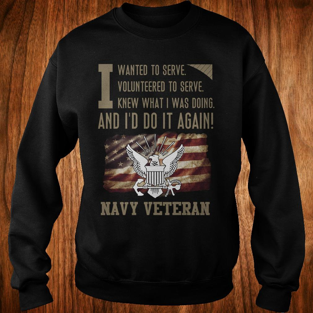 Original I wanted to serve volunteered to serve knew what i was doing and I'd do it again navy veteran shirt Sweatshirt Unisex