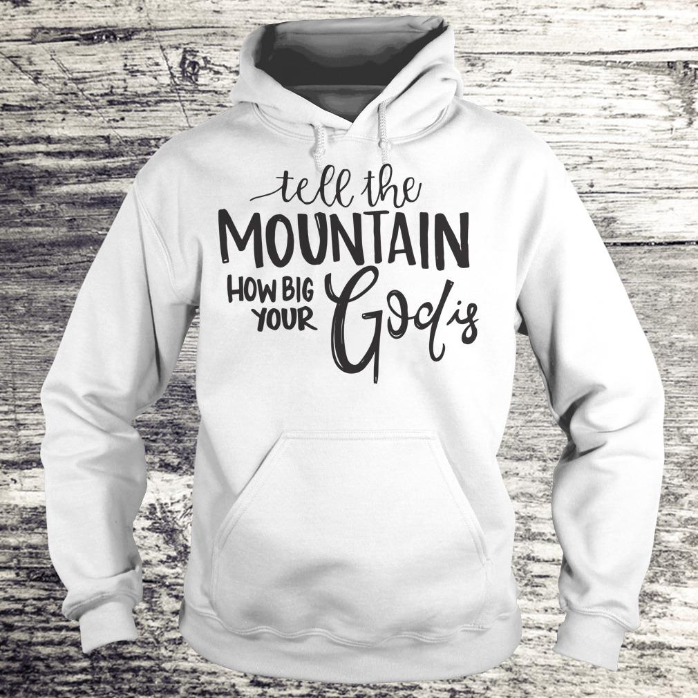 Premium Tell the mountain how big your God Is shirt Hoodie