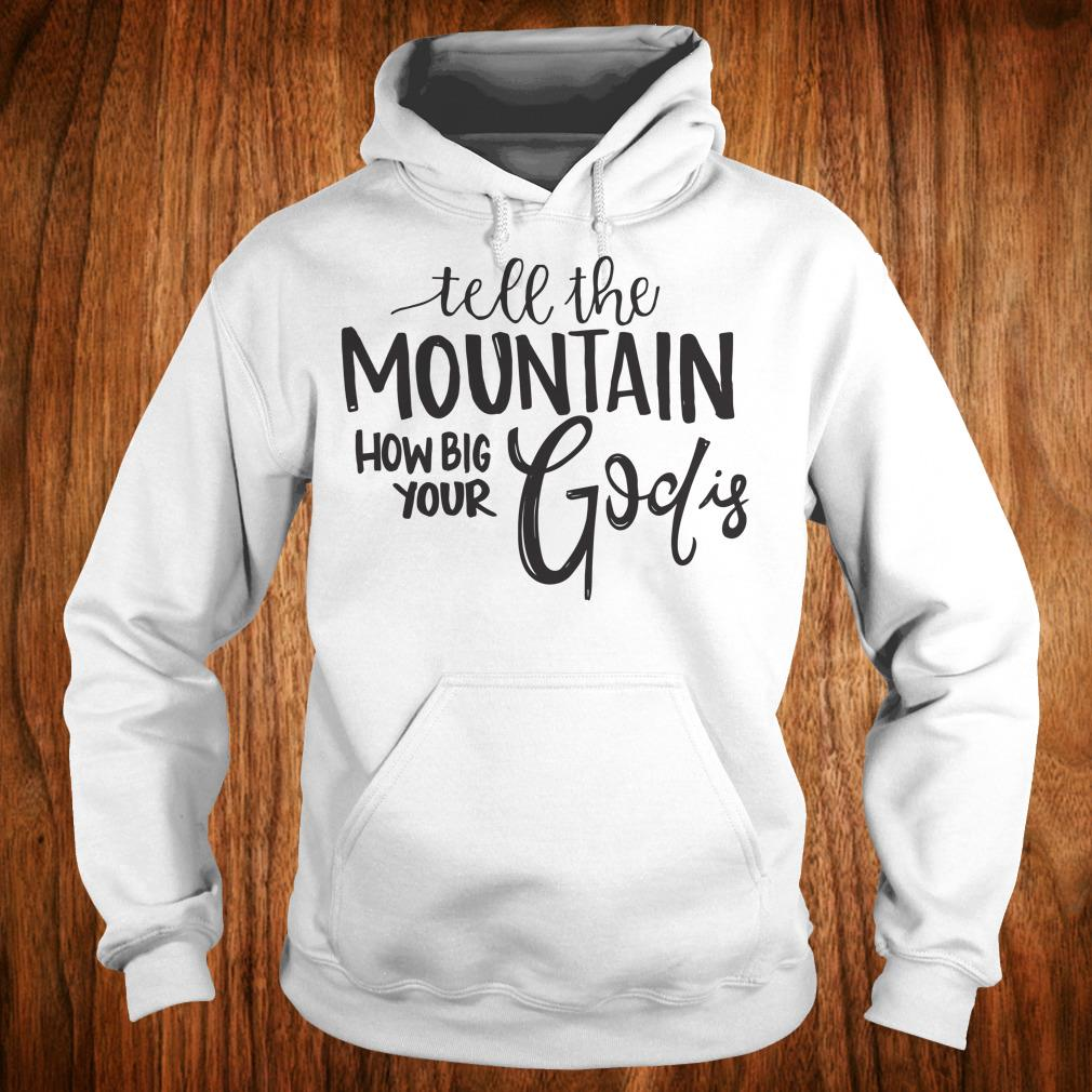 Premium Tell the mountain how big your God Is shirt