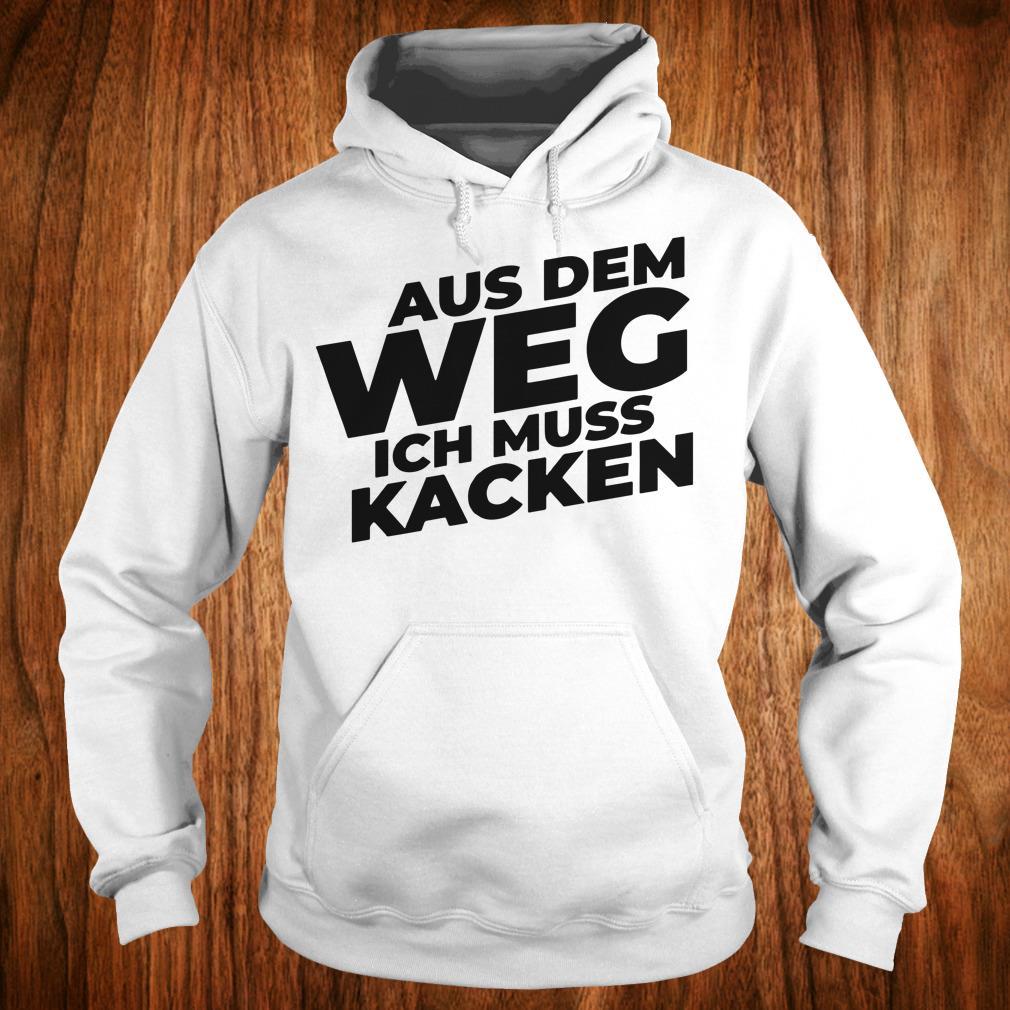 The Best Aus Dem Weg ICH Muss Kacken shirt