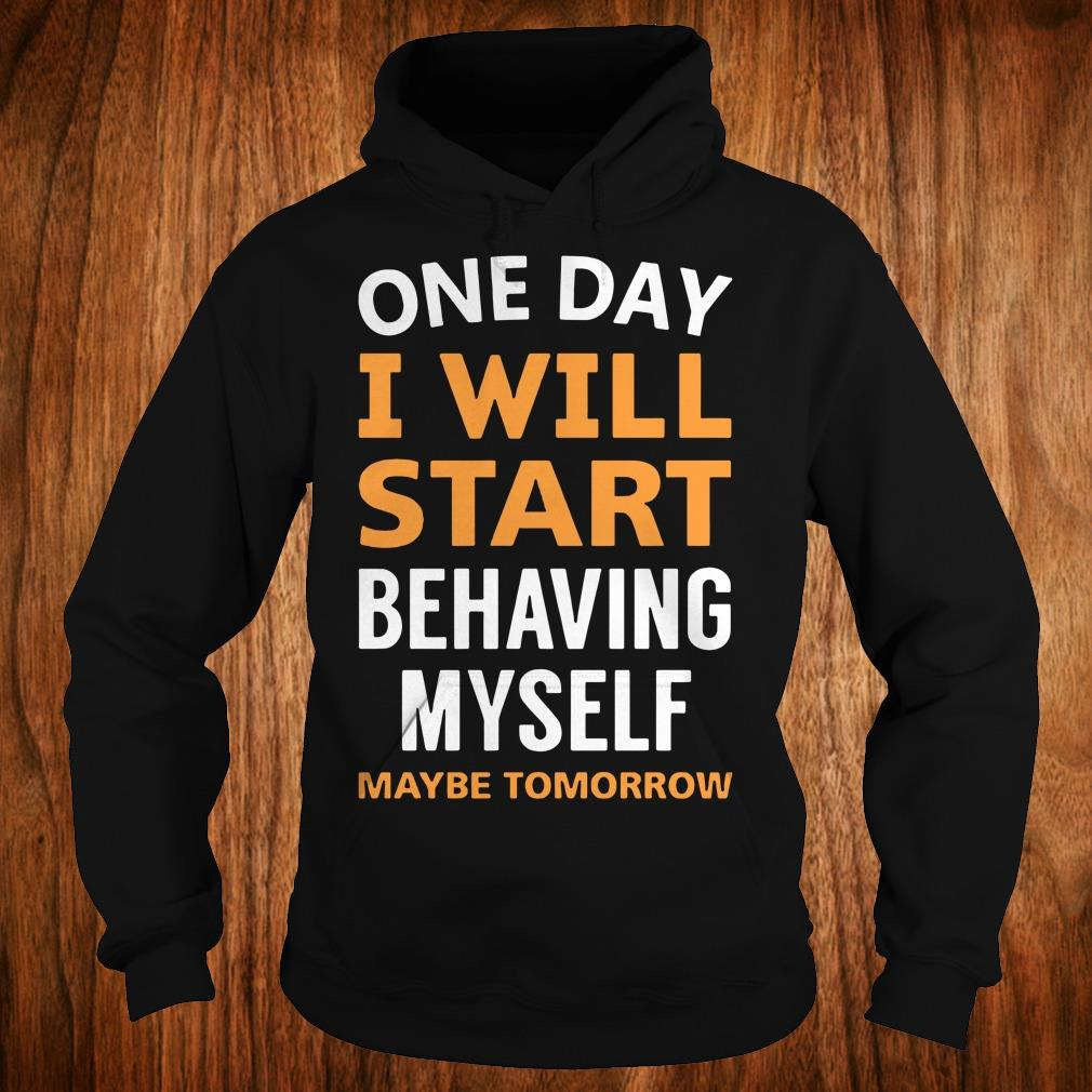The best One day i will start behaving myself maybe tomorrow shirt Hoodie