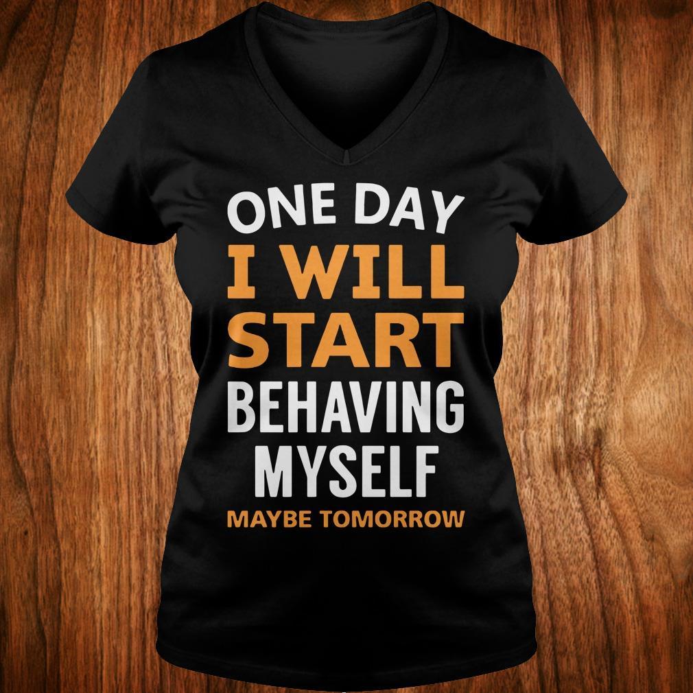 The best One day i will start behaving myself maybe tomorrow shirt Ladies V-Neck