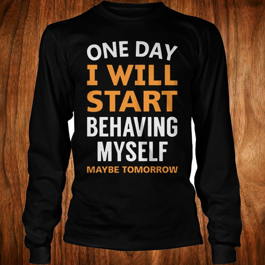 The best One day i will start behaving myself maybe tomorrow shirt Longsleeve Tee Unisex