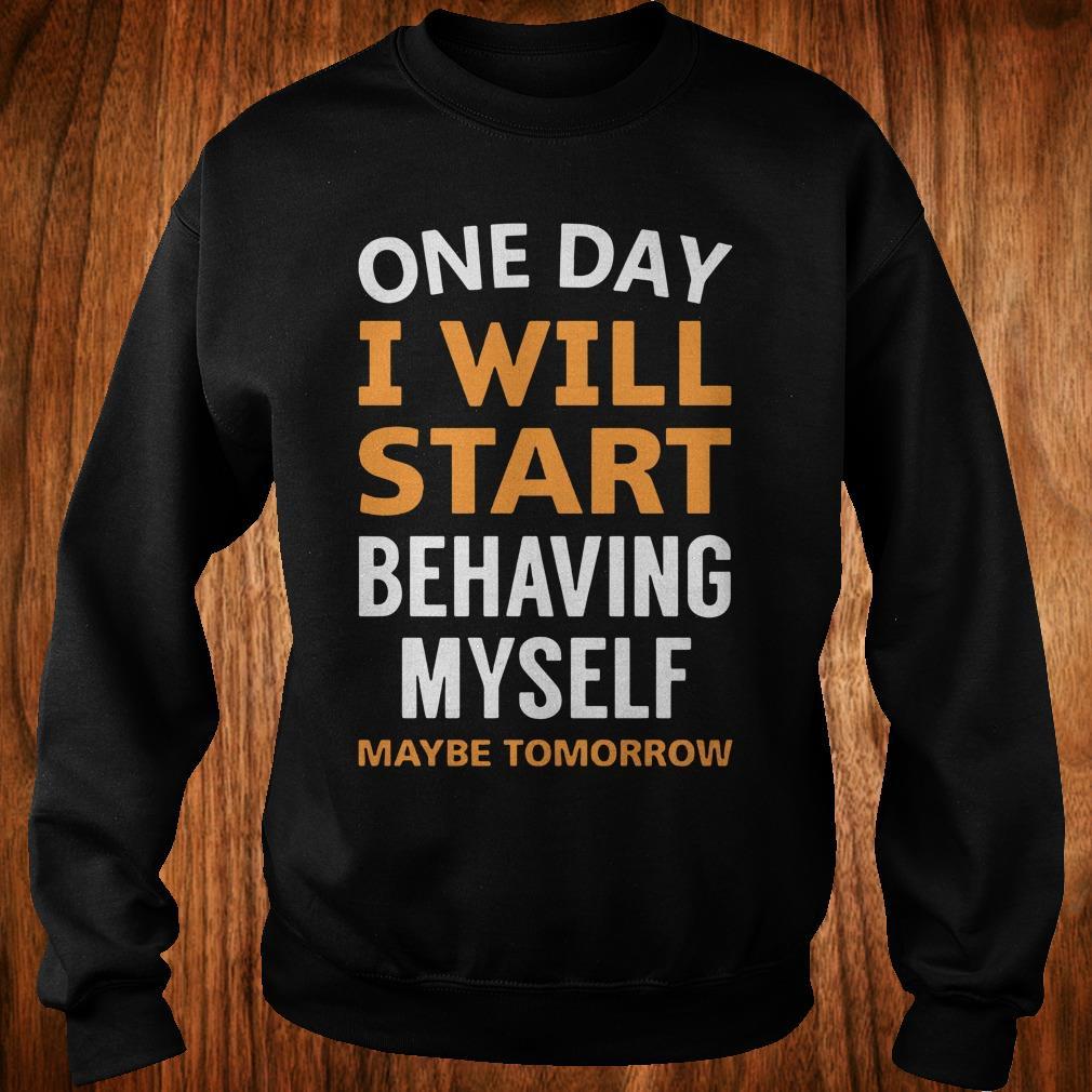 The best One day i will start behaving myself maybe tomorrow shirt Sweatshirt Unisex
