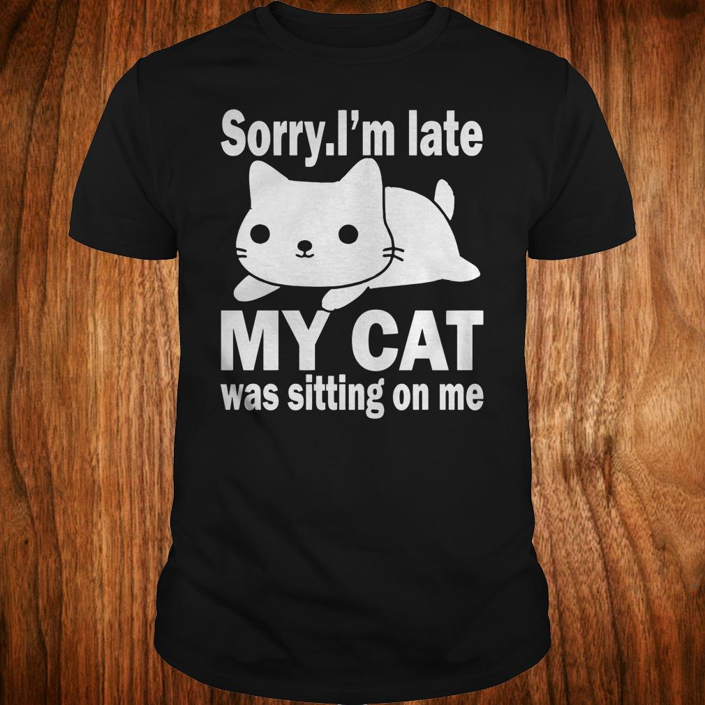 The best Sorry I'm late My cat was sitting on me shirt Classic Guys / Unisex Tee