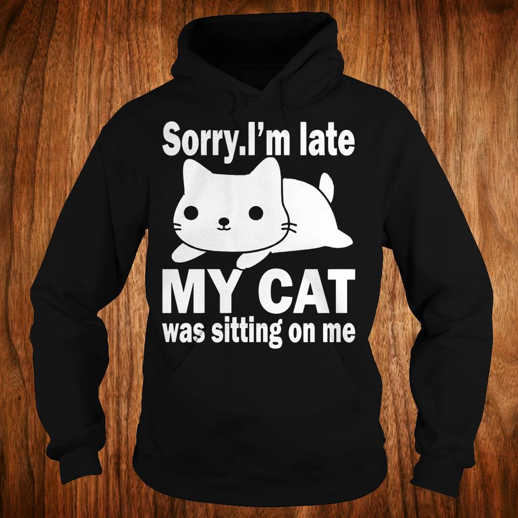 The best Sorry I'm late My cat was sitting on me shirt Hoodie