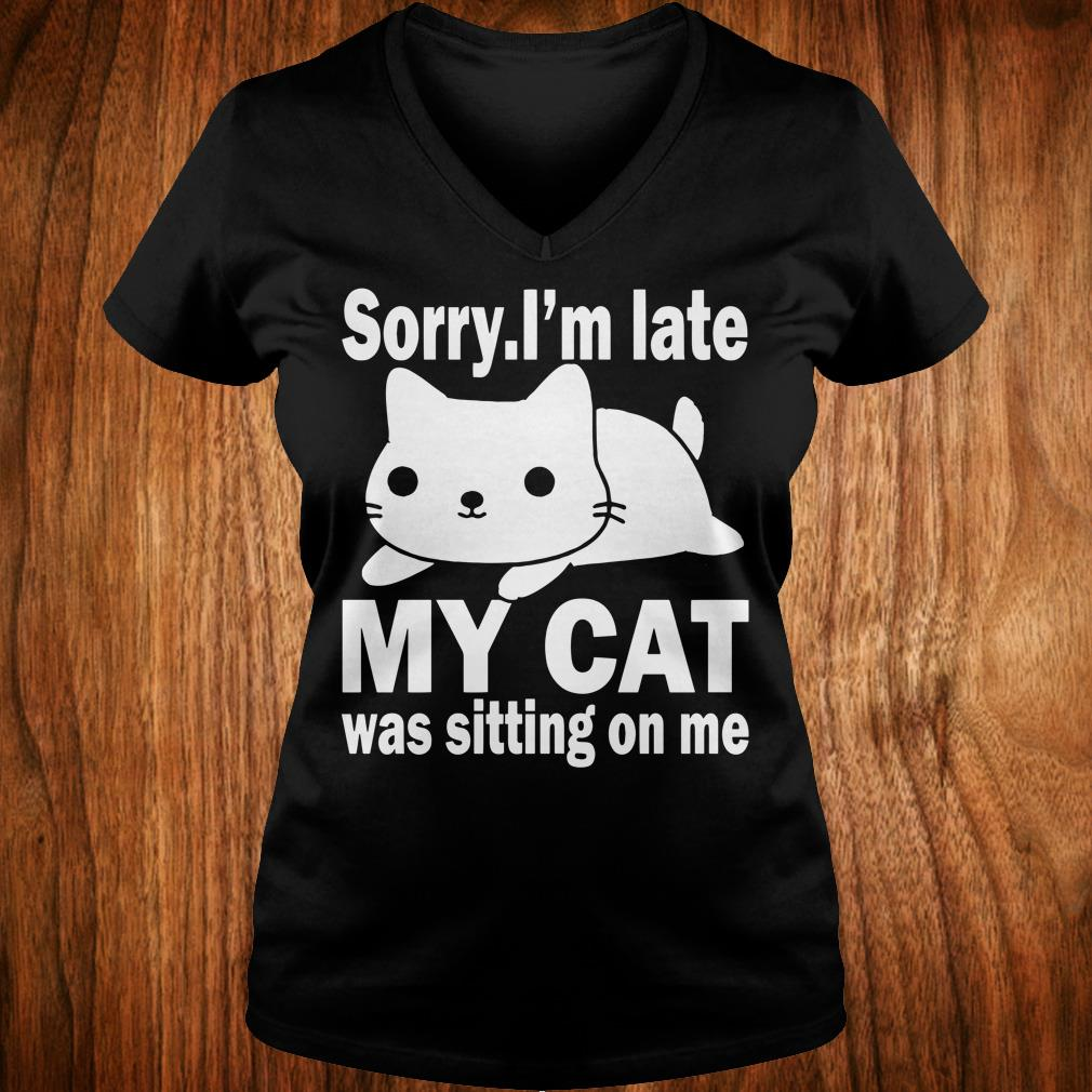 The best Sorry I'm late My cat was sitting on me shirt Ladies V-Neck