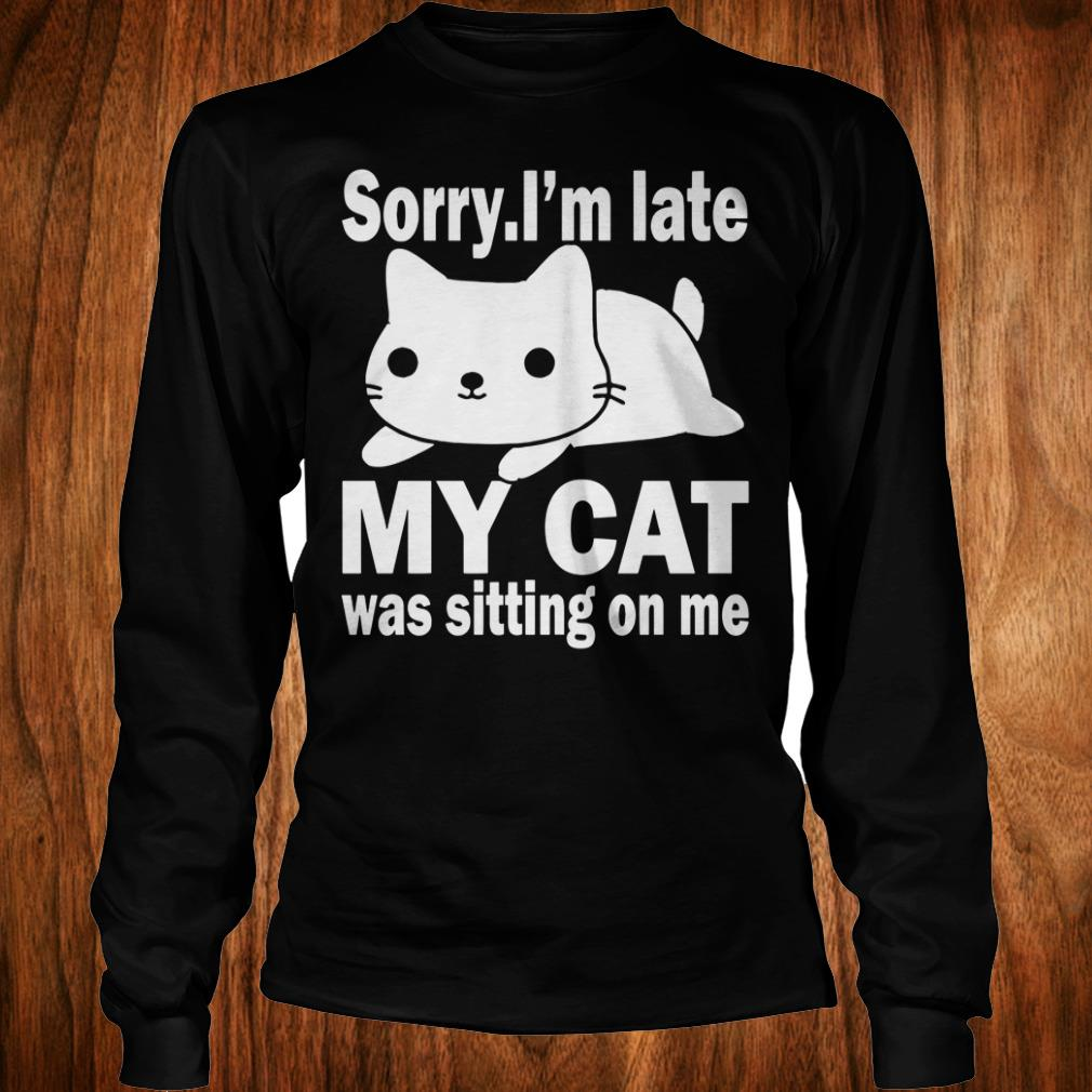 The best Sorry I'm late My cat was sitting on me shirt Longsleeve Tee Unisex