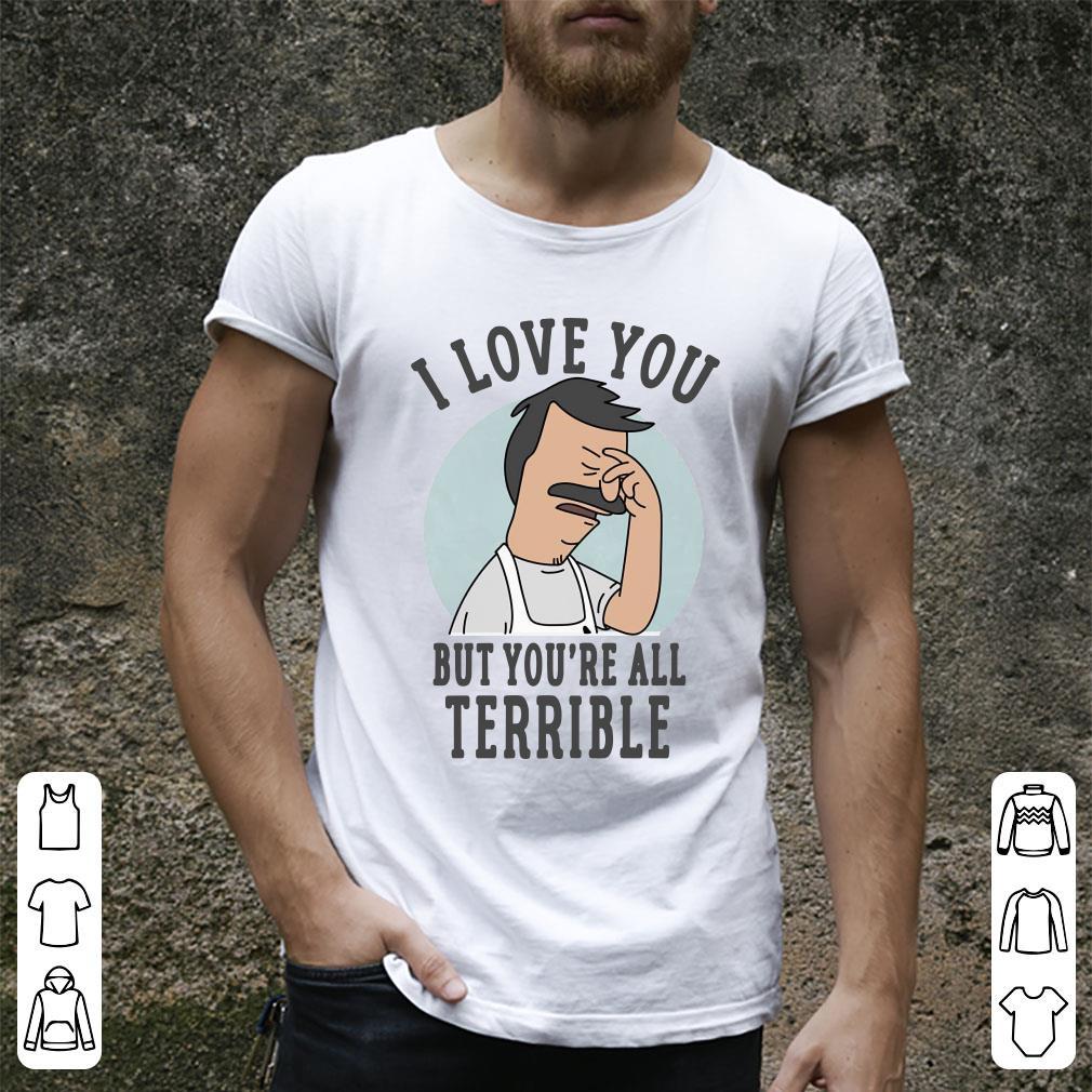 43f543bd1d7c I love you Bob's Burgers but you're all terrible shirt