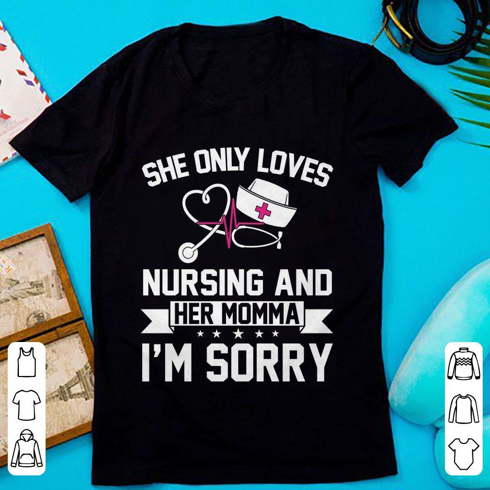 644e7c65ce3e She Only Loves Nursing And Her Momma I'm Sorry shirt