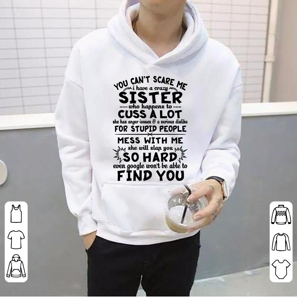 https://teefamily.net/wp-content/uploads/2018/12/You-Can-t-Scare-Me-I-Have-A-Crazy-Sister-Who-Happens-To-Cuss-A-Lot-She-Has-Anger-Issues-A-Serious-Dislike-For-Stupid-People-shirt_4.jpg