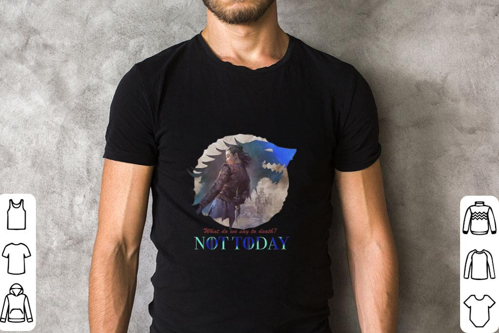 Awesome Arya Stark What do we say to death Game Of Thrones Not Today shirt