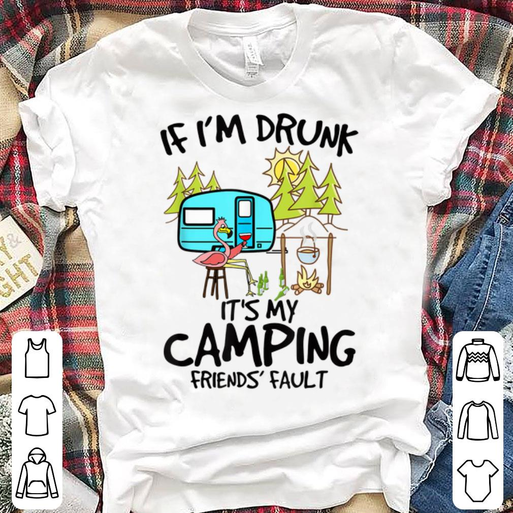 If I'm Drunk It's My Camping Friends Fault Flamingo shirt