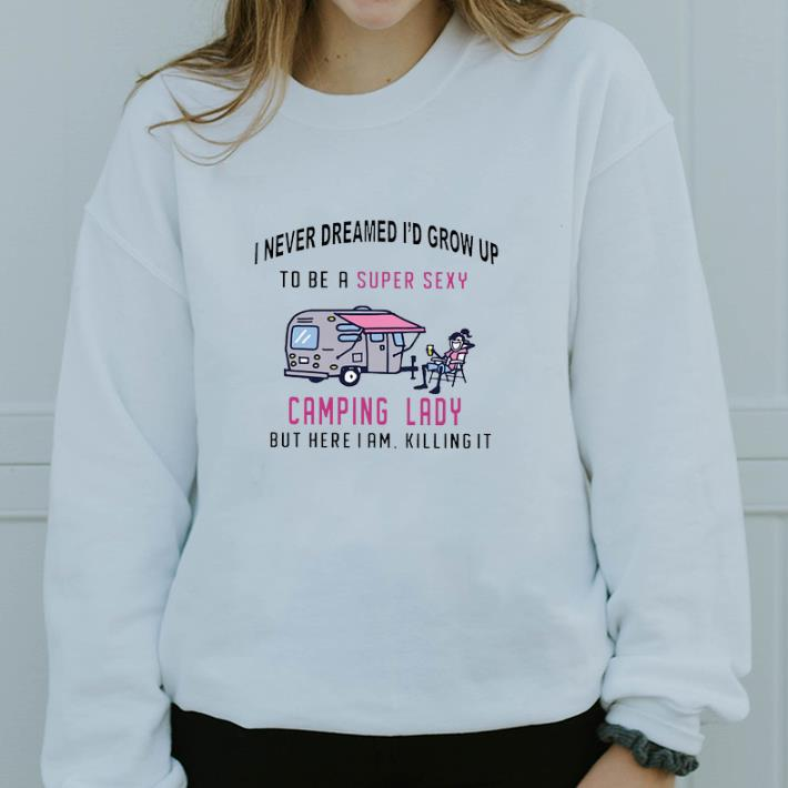 Pretty I never dreamed i'd grow up to be a super sexy camping lady but here i am killing it shirt