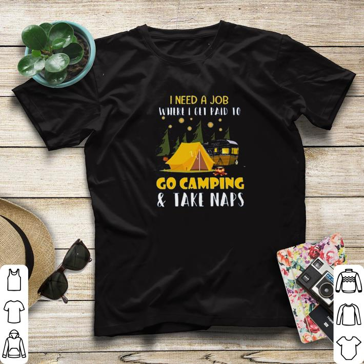 Hot I need a job where i get paid to go camping shirt