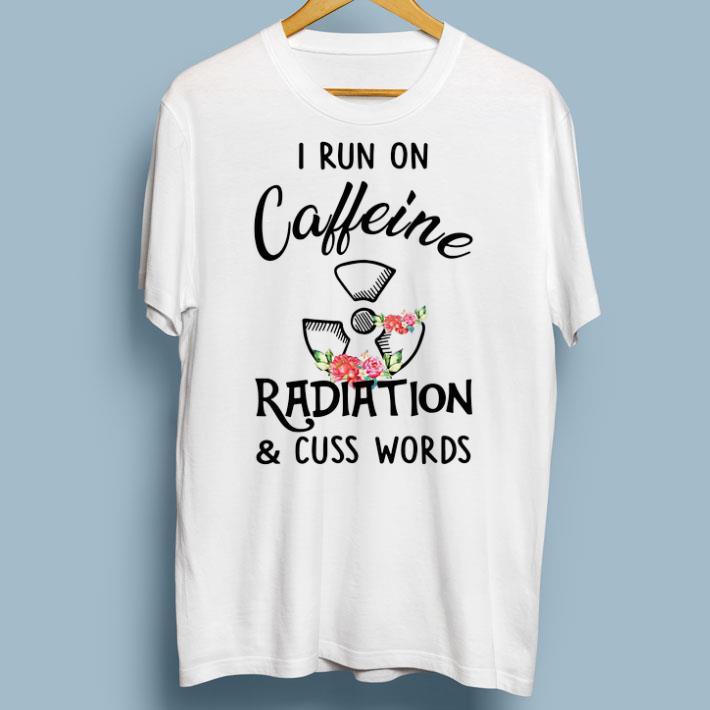 Hot I run on caffeine radiation & cuss words flowers shirt