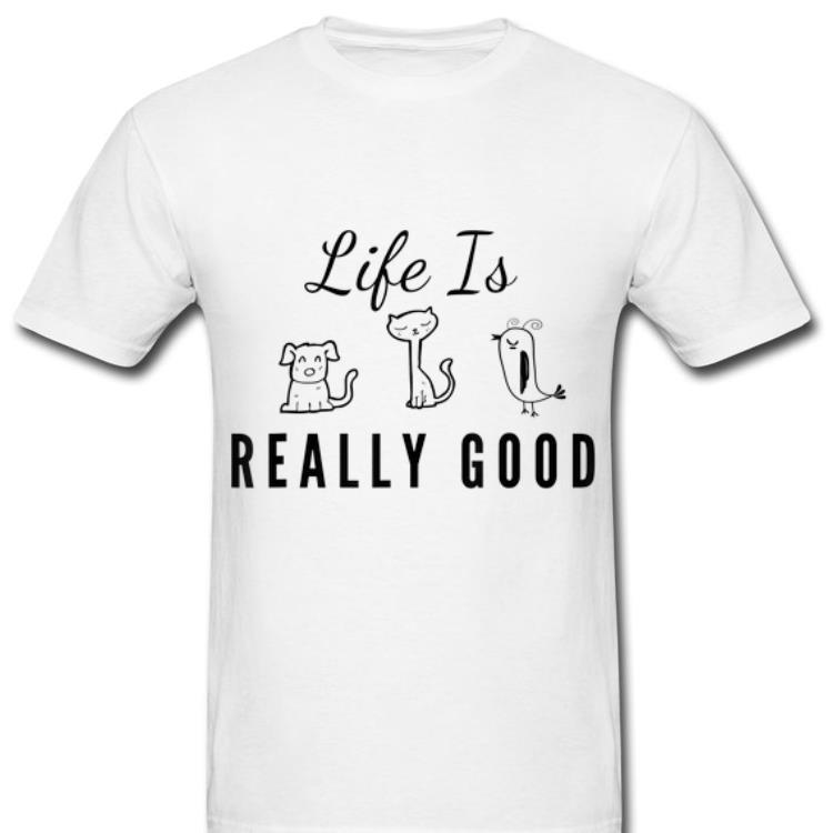 Pretty Dog Cat Bird Life Is Really Good Animal Lover shirt