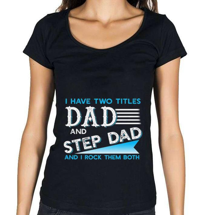 Top I have two titles dad and step dad and i rock them both shirt