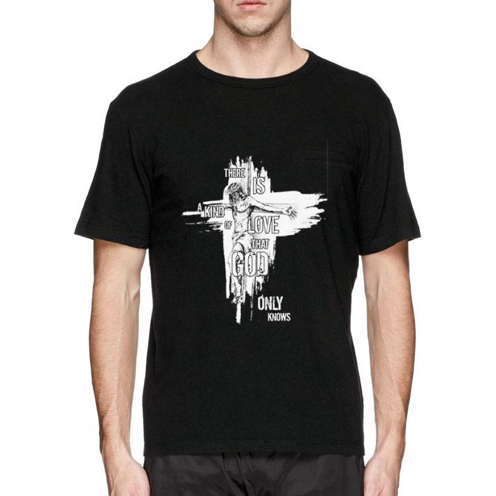 Premium Jesus There is a kind of love that god only knows shirt