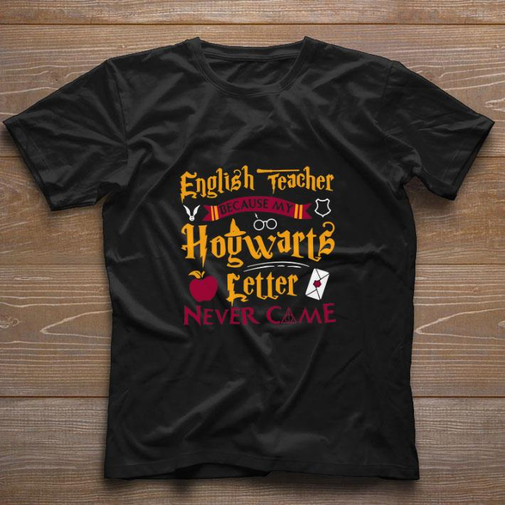 Top Harry Potter English teacher because my Hogwarts letter never came shirt