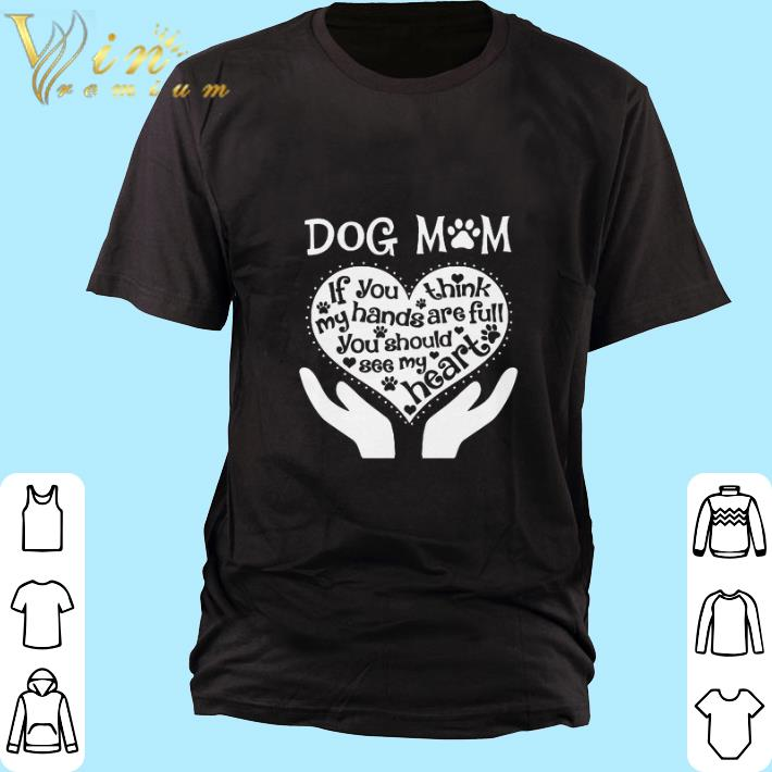 Awesome Dog Mom If You Think My Hands Are Full You Should See My Heart Shirt 1 1.jpg