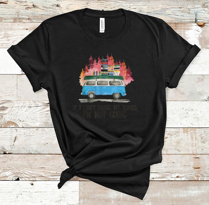 Nice If I Can't Bring Books I'm Not Going shirt