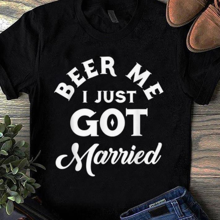 Original Beer Me I Just Got Married Marriage Beer Lover shirt