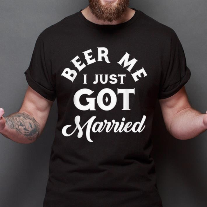 Original Beer Me I Just Got Married Marriage Beer Lover shirt