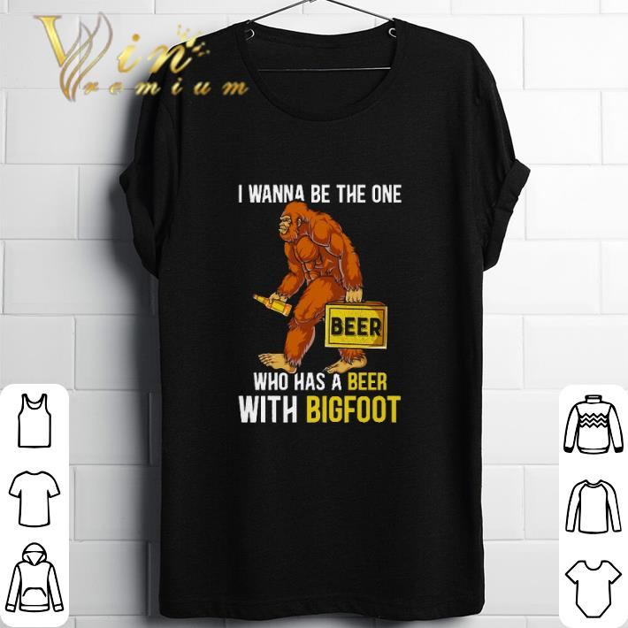 Premium I wanna be the one beer who has a beer with bigfoot shirt
