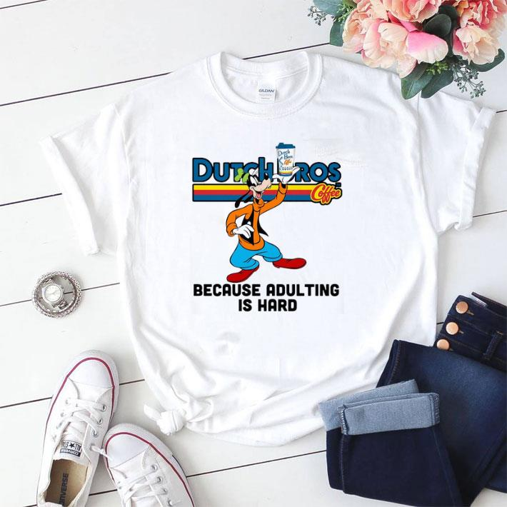 Funny Goofy Dutch Bros Coffee because adulting is hard shirt