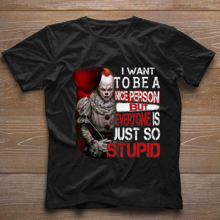 Funny Pennywise i want to be a nice person but everyone is just so shirt