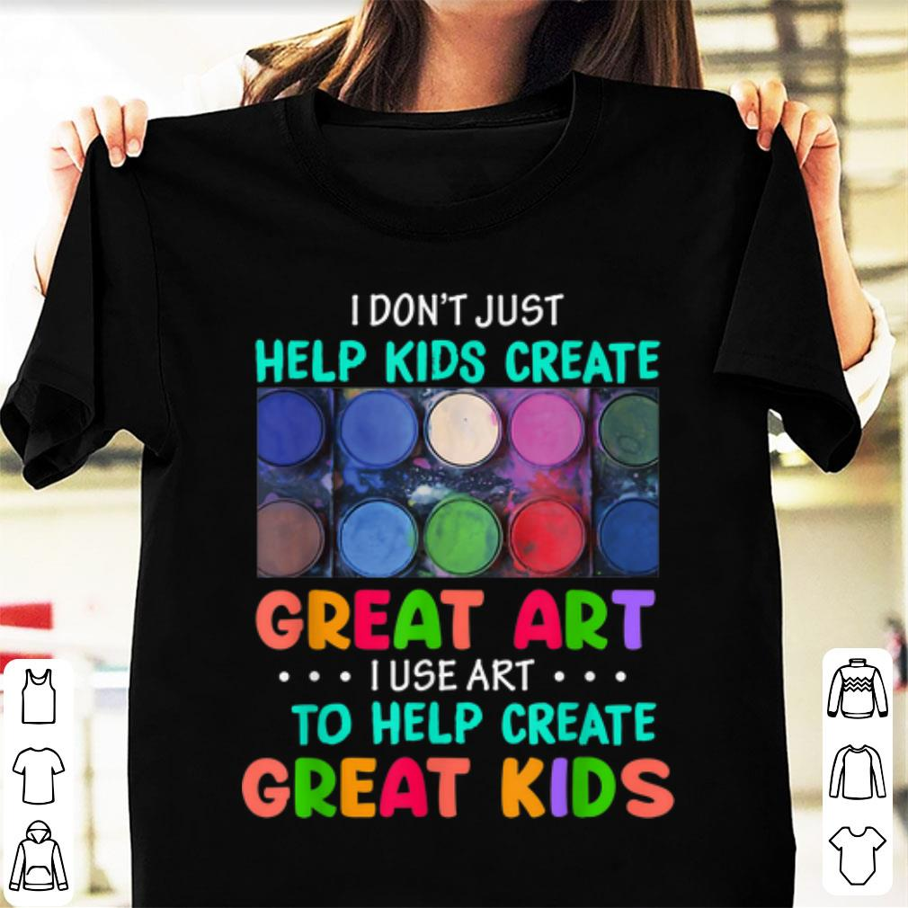 Official I Don't Just Help Kids Create Great Art I Use Art To Help Create Great Kids shirt