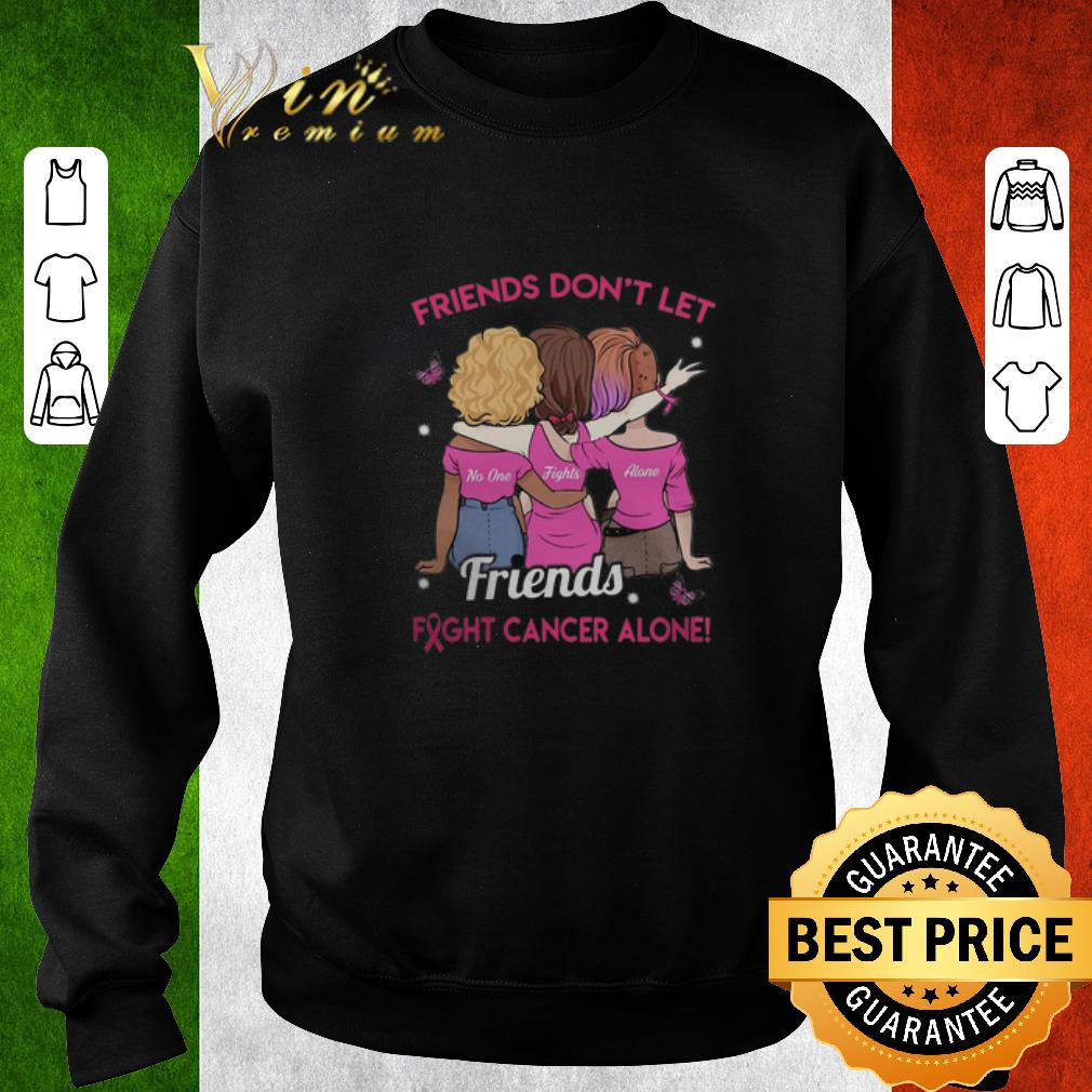 Nice Friend don't let no one fights alone friends fight cancer alone shirt