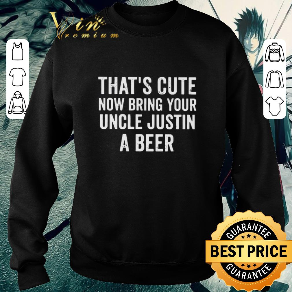 Awesome That's cute now bring your uncle justin a beer shirt