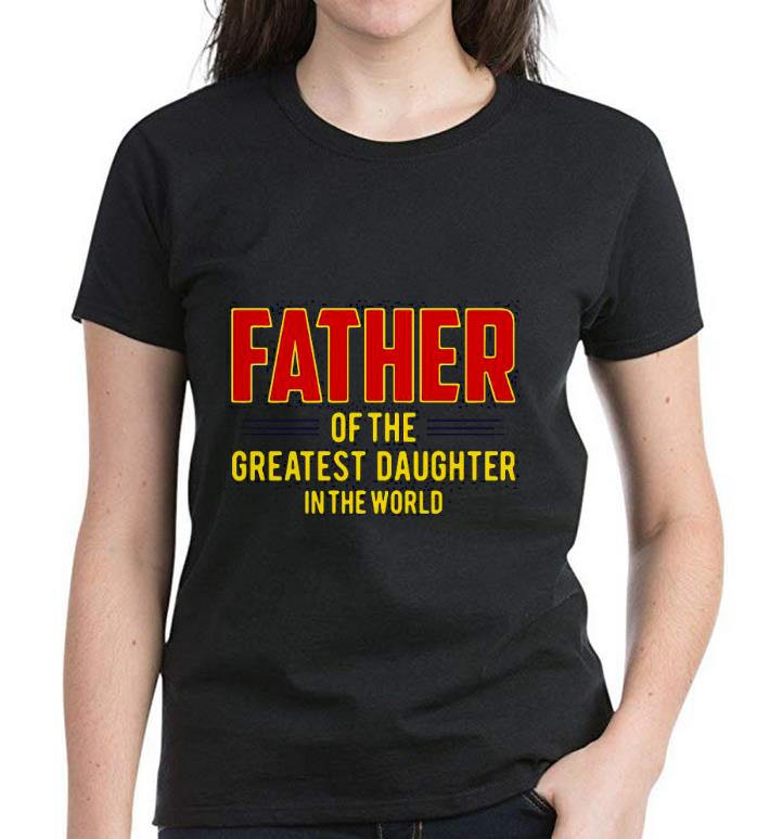 Nice Father Of The Greatest Daughter In The World Shirt 3
