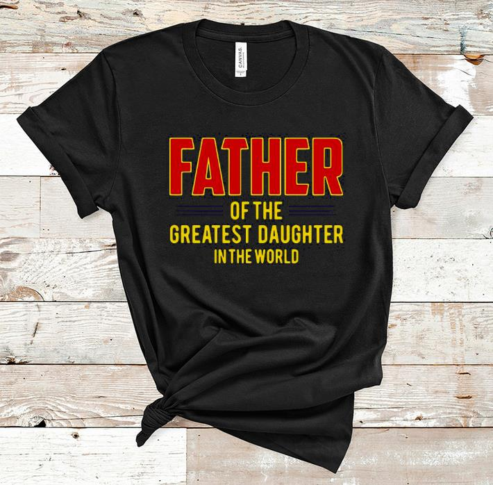 Nice Father Of The Greatest Daughter In The World Shirt 1