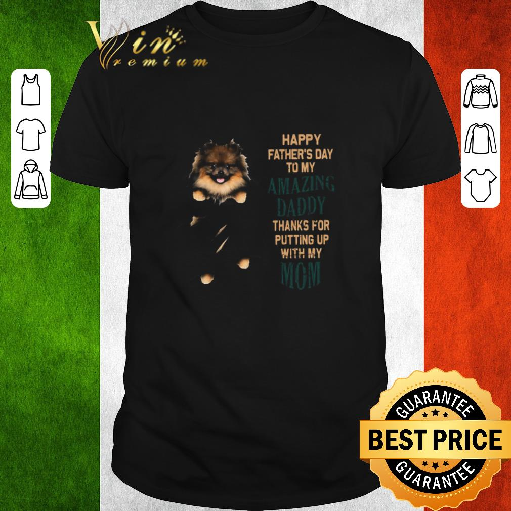 Hot Pomeranian Puppy Happy Father's Day To My Amazing Daddy Thanks For Putting Up With My Mom shirt 1
