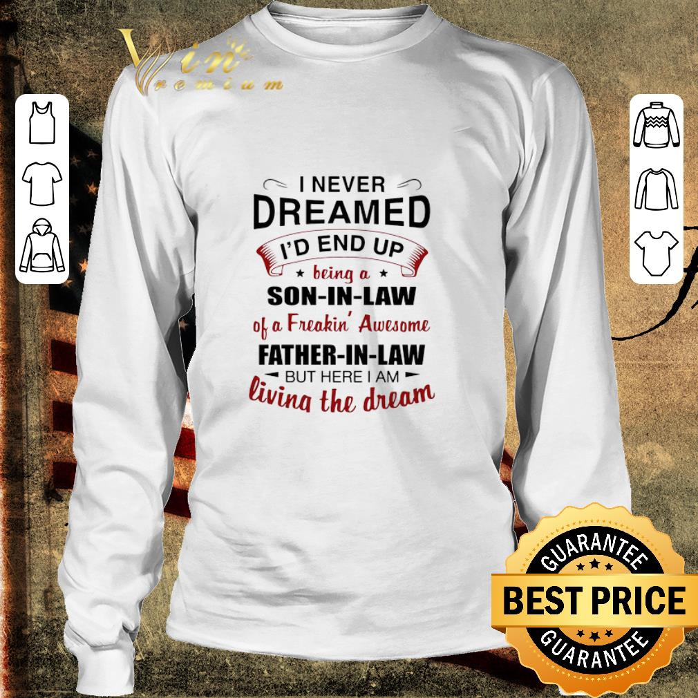 Official I Never Dreamed I'd End Up Being A Son In Law Of A Freakin' Awesome Father In Law But Here I Am Living The Dream shirt 3
