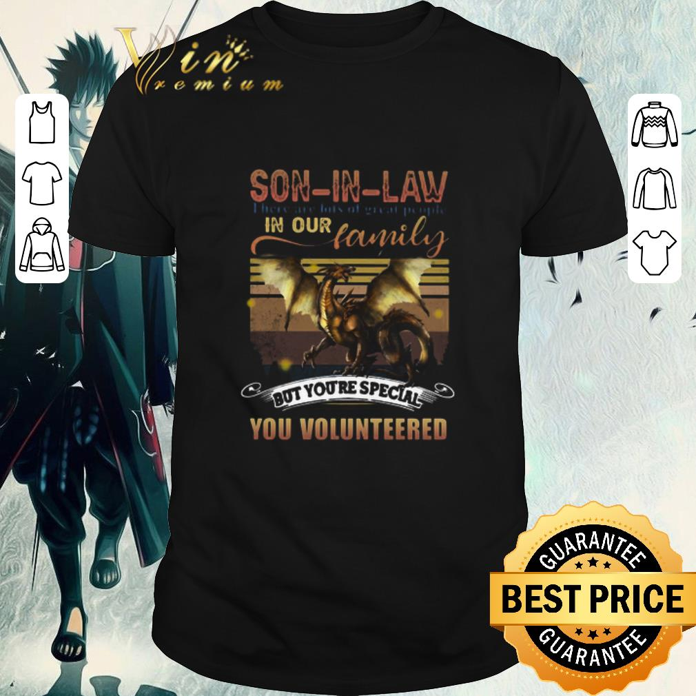 Awesome Dragon Son In Law There Are Lots Of Great People In Our Family But You're Special You Volunteered shirt 1
