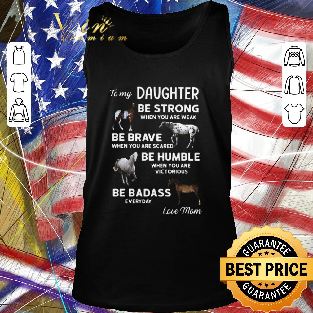 Top To My Daughter Be Strong When You Are Weak Be Brave When You Are Scared Be Humble shirt 2