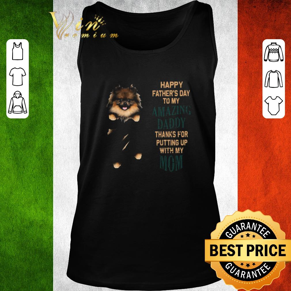 Hot Pomeranian Puppy Happy Father's Day To My Amazing Daddy Thanks For Putting Up With My Mom shirt 2