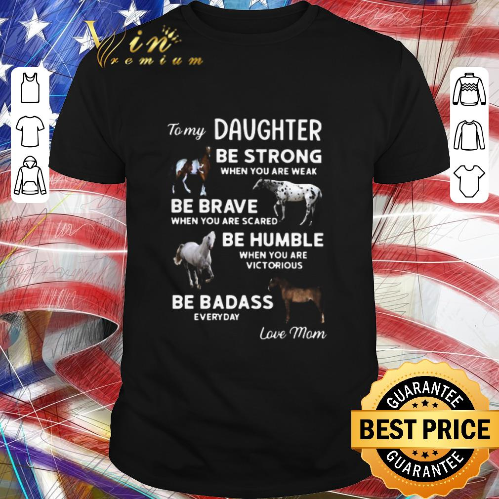 Top To My Daughter Be Strong When You Are Weak Be Brave When You Are Scared Be Humble shirt 1